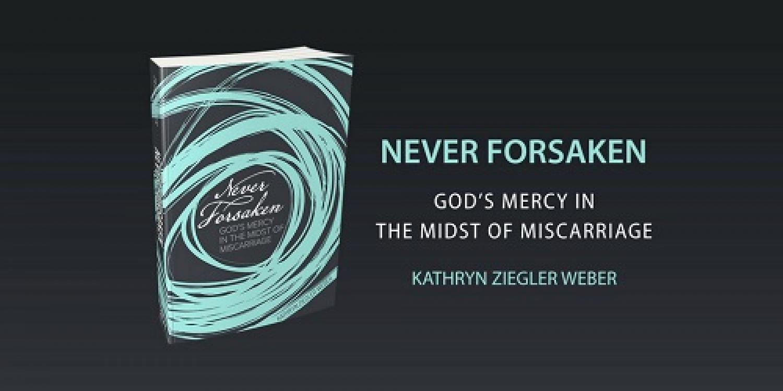 Book Of The Month For September 2018:  Never Forsaken: God's Mercy in the Midst of Miscarriage